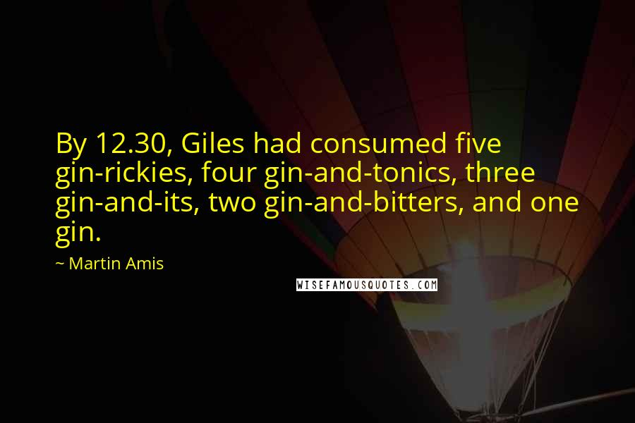 Martin Amis quotes: By 12.30, Giles had consumed five gin-rickies, four gin-and-tonics, three gin-and-its, two gin-and-bitters, and one gin.