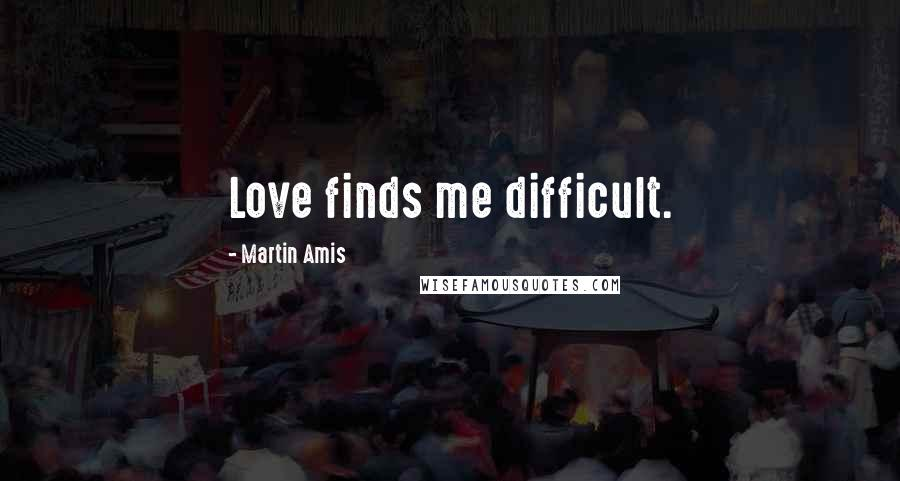 Martin Amis quotes: Love finds me difficult.