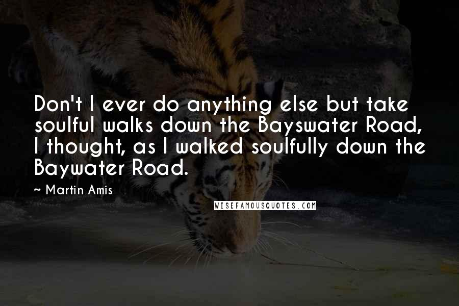 Martin Amis quotes: Don't I ever do anything else but take soulful walks down the Bayswater Road, I thought, as I walked soulfully down the Baywater Road.