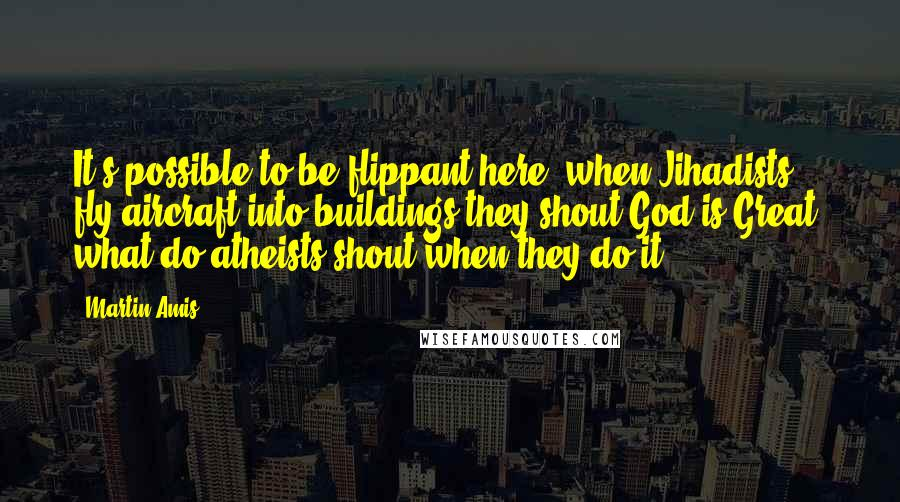 Martin Amis quotes: It's possible to be flippant here, when Jihadists fly aircraft into buildings they shout God is Great, what do atheists shout when they do it?