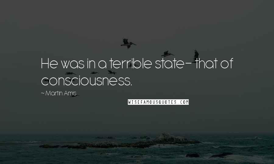 Martin Amis quotes: He was in a terrible state- that of consciousness.