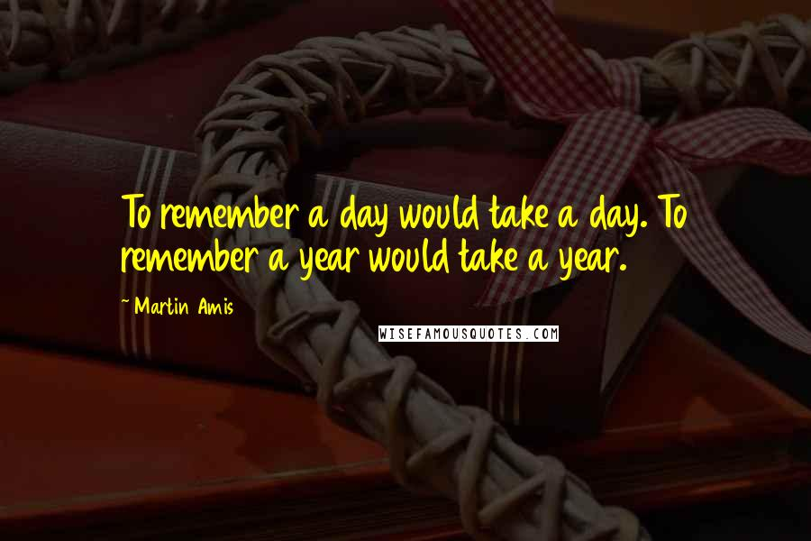 Martin Amis quotes: To remember a day would take a day. To remember a year would take a year.