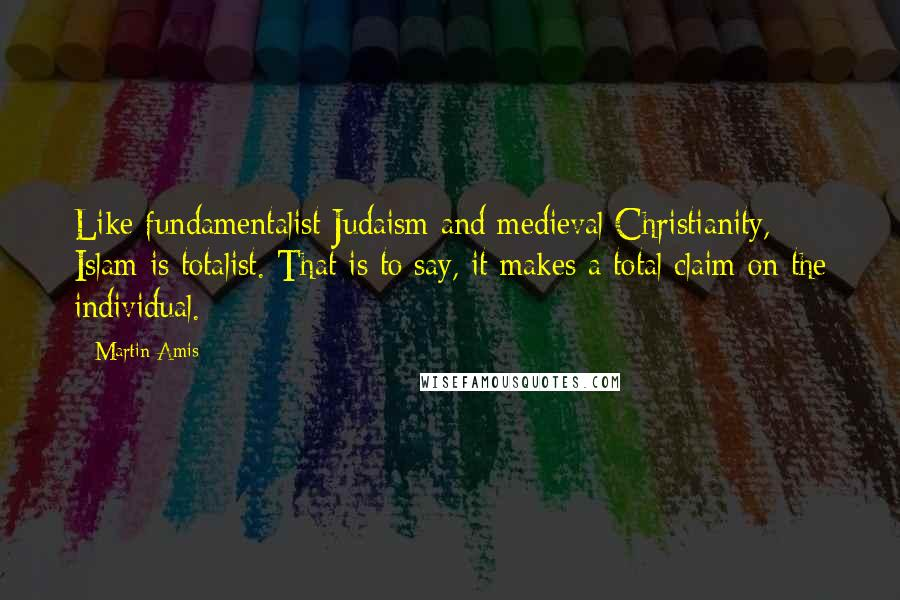 Martin Amis quotes: Like fundamentalist Judaism and medieval Christianity, Islam is totalist. That is to say, it makes a total claim on the individual.