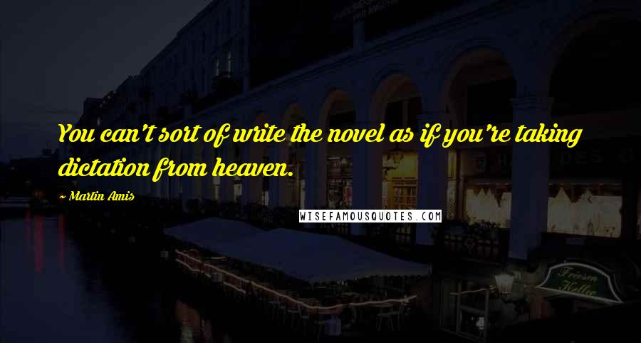 Martin Amis quotes: You can't sort of write the novel as if you're taking dictation from heaven.