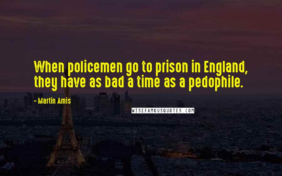 Martin Amis quotes: When policemen go to prison in England, they have as bad a time as a pedophile.
