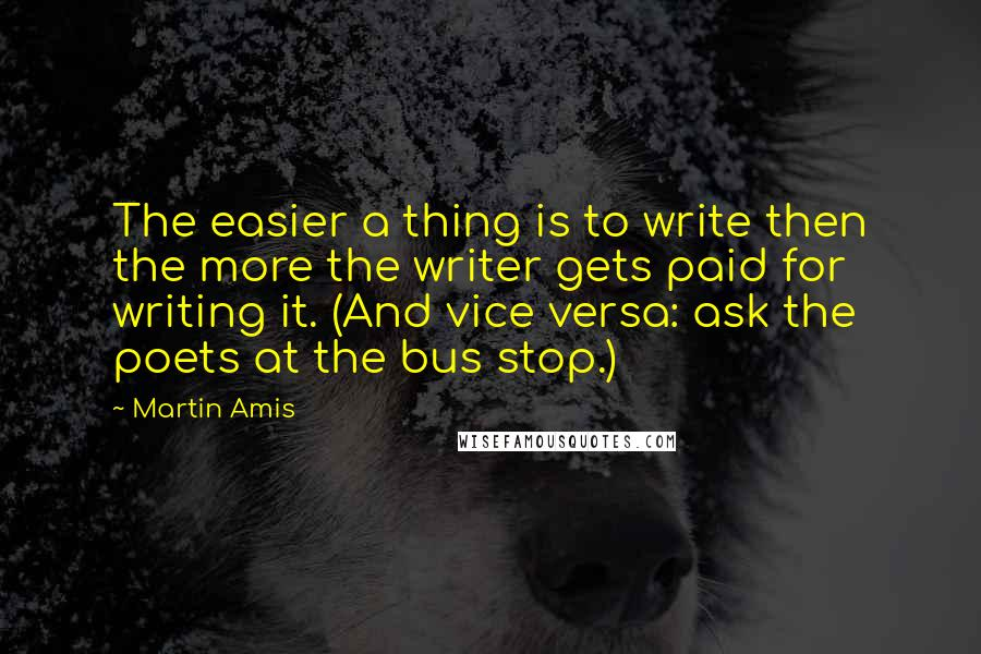 Martin Amis quotes: The easier a thing is to write then the more the writer gets paid for writing it. (And vice versa: ask the poets at the bus stop.)