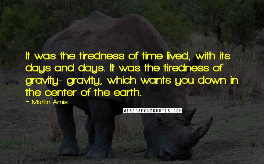Martin Amis quotes: It was the tiredness of time lived, with its days and days. It was the tiredness of gravity- gravity, which wants you down in the center of the earth.