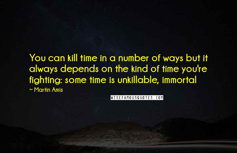 Martin Amis quotes: You can kill time in a number of ways but it always depends on the kind of time you're fighting: some time is unkillable, immortal