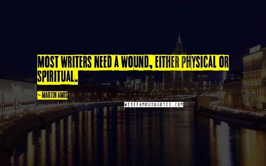 Martin Amis quotes: Most writers need a wound, either physical or spiritual.