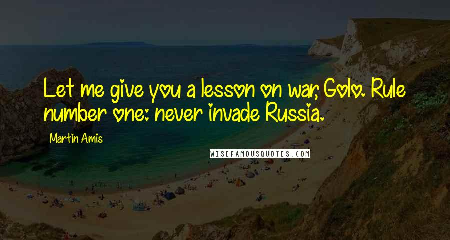 Martin Amis quotes: Let me give you a lesson on war, Golo. Rule number one: never invade Russia.