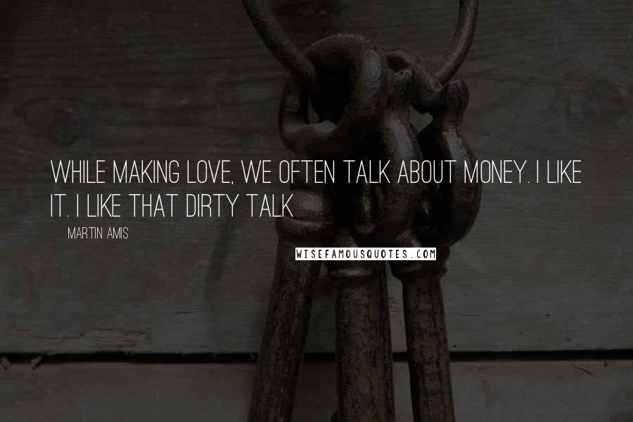 Martin Amis quotes: While making love, we often talk about money. I like it. I like that dirty talk