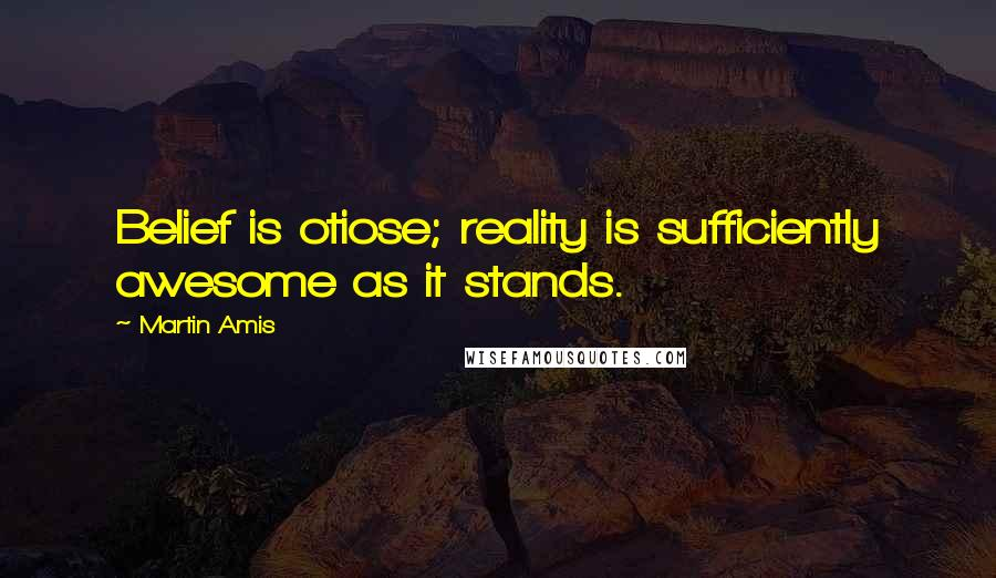 Martin Amis quotes: Belief is otiose; reality is sufficiently awesome as it stands.