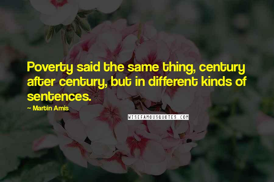 Martin Amis quotes: Poverty said the same thing, century after century, but in different kinds of sentences.