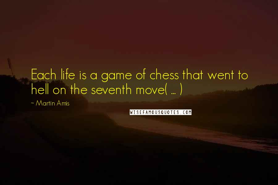 Martin Amis quotes: Each life is a game of chess that went to hell on the seventh move( ... )