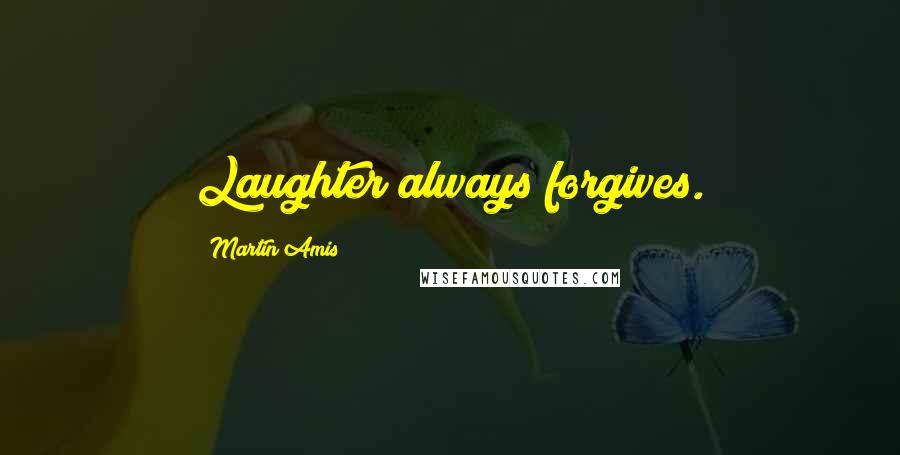 Martin Amis quotes: Laughter always forgives.