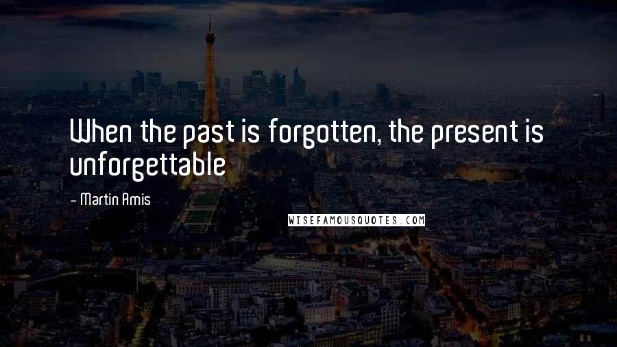 Martin Amis quotes: When the past is forgotten, the present is unforgettable