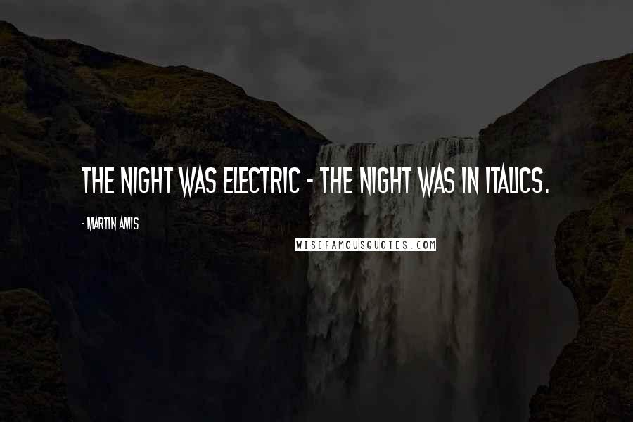 Martin Amis quotes: The night was electric - The night was in italics.