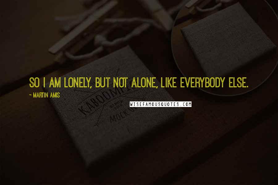 Martin Amis quotes: So I am lonely, but not alone, like everybody else.