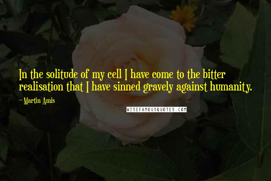 Martin Amis quotes: In the solitude of my cell I have come to the bitter realisation that I have sinned gravely against humanity.
