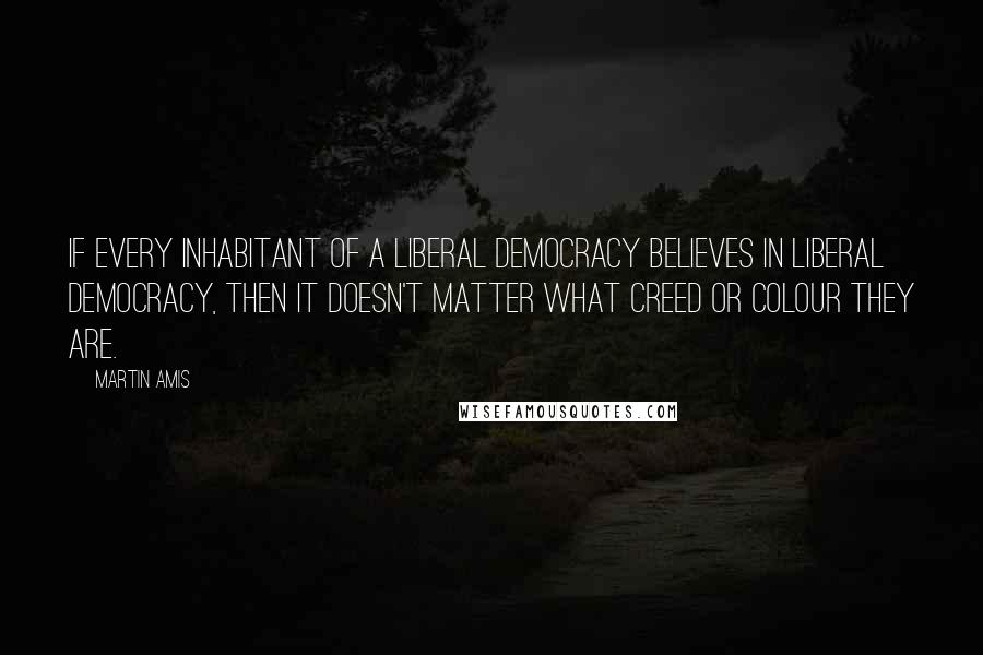 Martin Amis quotes: If every inhabitant of a liberal democracy believes in liberal democracy, then it doesn't matter what creed or colour they are.