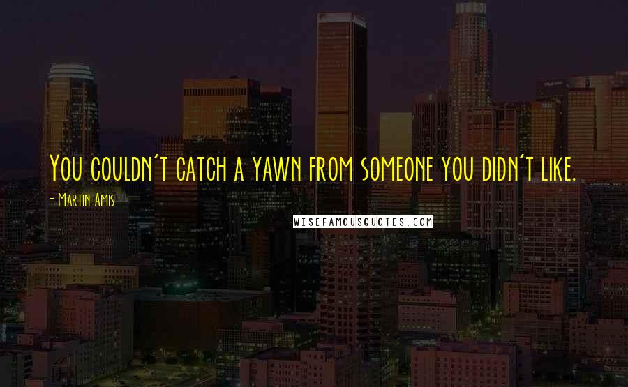 Martin Amis quotes: You couldn't catch a yawn from someone you didn't like.