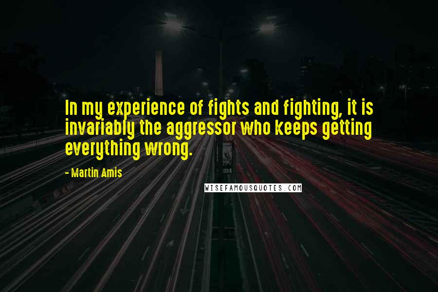 Martin Amis quotes: In my experience of fights and fighting, it is invariably the aggressor who keeps getting everything wrong.