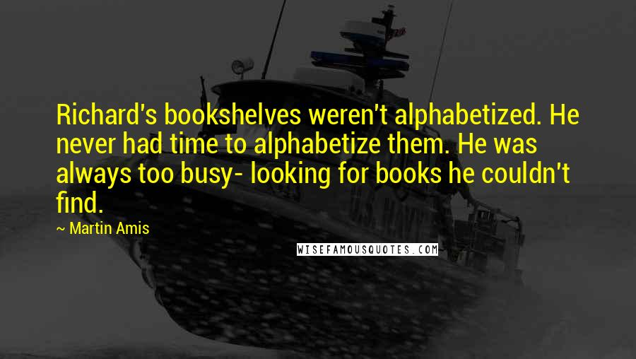 Martin Amis quotes: Richard's bookshelves weren't alphabetized. He never had time to alphabetize them. He was always too busy- looking for books he couldn't find.