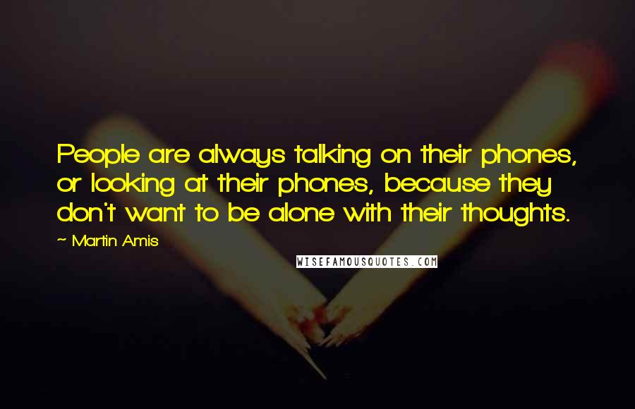 Martin Amis quotes: People are always talking on their phones, or looking at their phones, because they don't want to be alone with their thoughts.