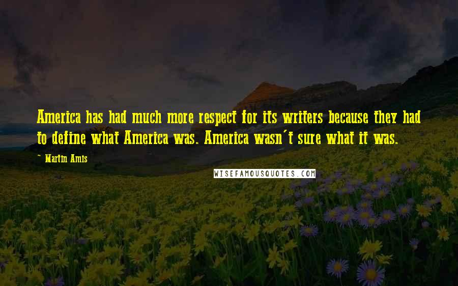 Martin Amis quotes: America has had much more respect for its writers because they had to define what America was. America wasn't sure what it was.