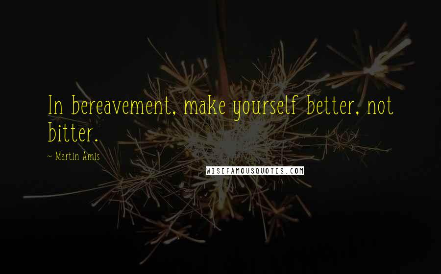 Martin Amis quotes: In bereavement, make yourself better, not bitter.