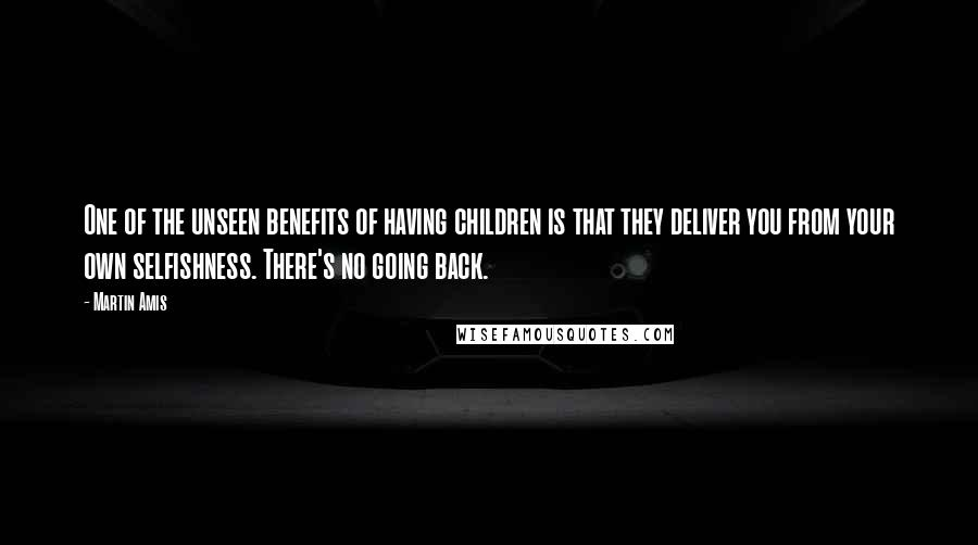 Martin Amis quotes: One of the unseen benefits of having children is that they deliver you from your own selfishness. There's no going back.