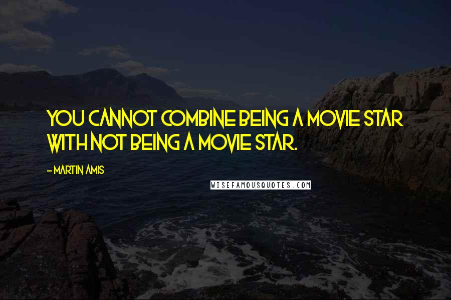 Martin Amis quotes: You cannot combine being a movie star with not being a movie star.