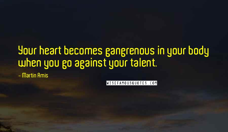 Martin Amis quotes: Your heart becomes gangrenous in your body when you go against your talent.