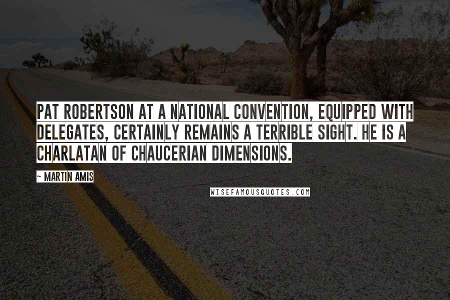 Martin Amis quotes: Pat Robertson at a national convention, equipped with delegates, certainly remains a terrible sight. He is a charlatan of Chaucerian dimensions.