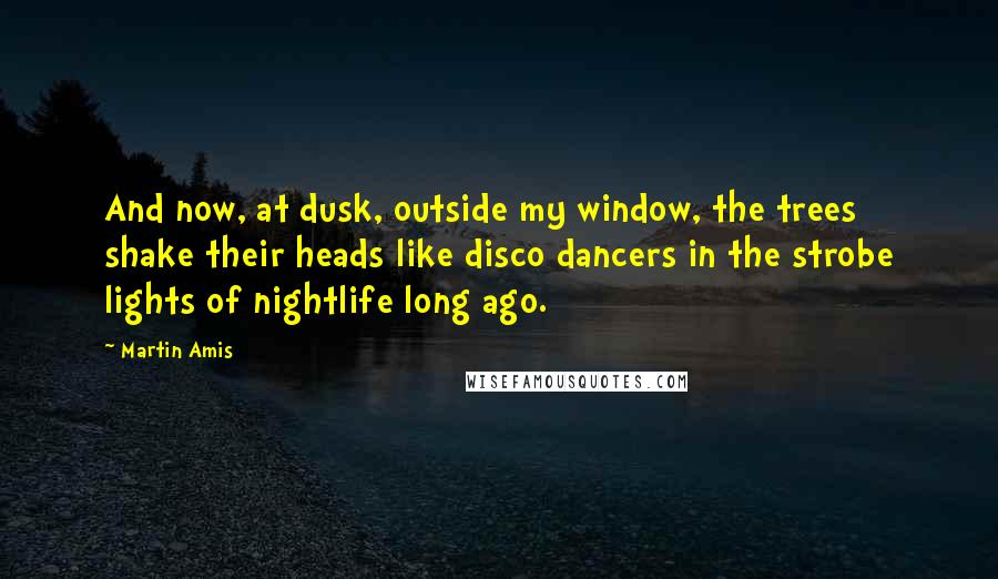 Martin Amis quotes: And now, at dusk, outside my window, the trees shake their heads like disco dancers in the strobe lights of nightlife long ago.