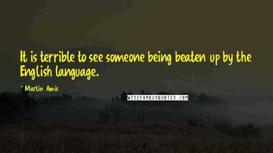 Martin Amis quotes: It is terrible to see someone being beaten up by the English language.