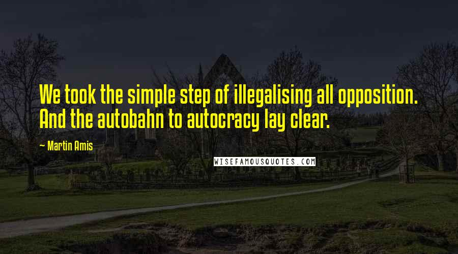 Martin Amis quotes: We took the simple step of illegalising all opposition. And the autobahn to autocracy lay clear.