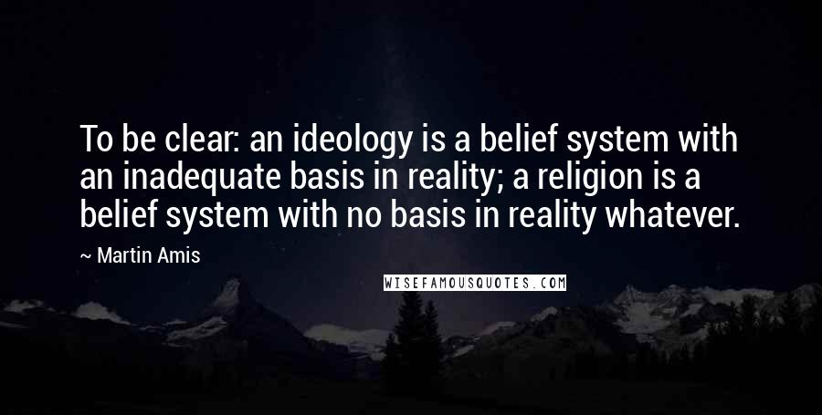 Martin Amis quotes: To be clear: an ideology is a belief system with an inadequate basis in reality; a religion is a belief system with no basis in reality whatever.