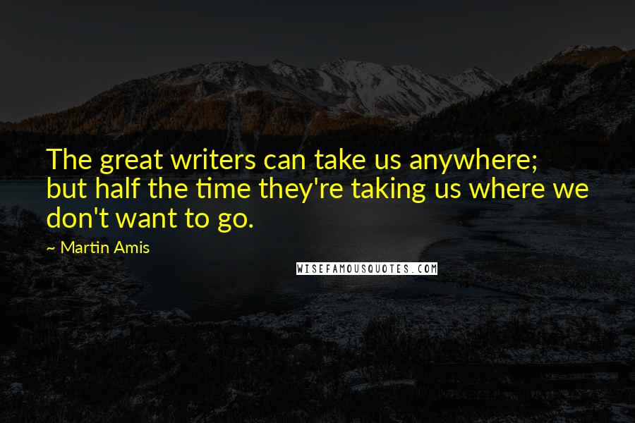 Martin Amis quotes: The great writers can take us anywhere; but half the time they're taking us where we don't want to go.