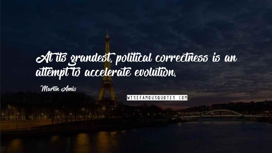 Martin Amis quotes: At its grandest, political correctness is an attempt to accelerate evolution.