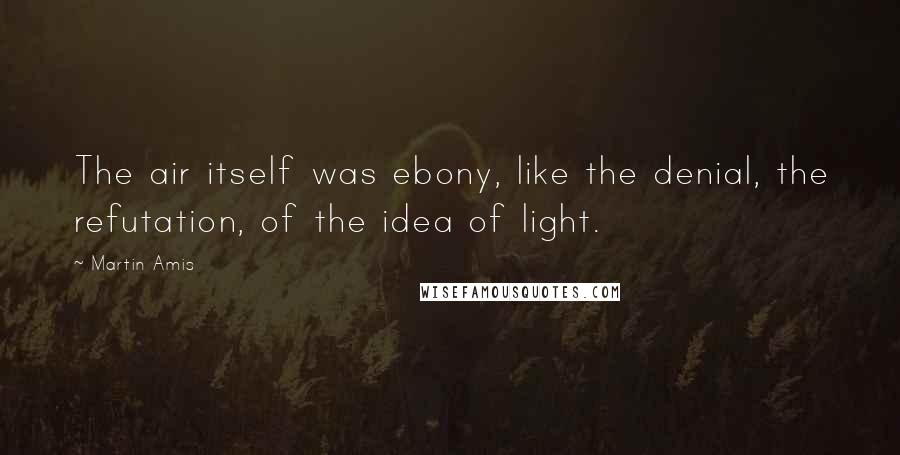 Martin Amis quotes: The air itself was ebony, like the denial, the refutation, of the idea of light.