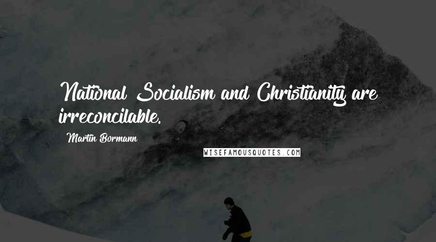 Martin Bormann quotes: National Socialism and Christianity are irreconcilable.