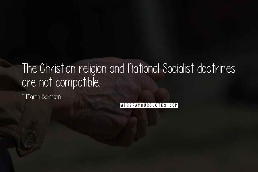 Martin Bormann quotes: The Christian religion and National Socialist doctrines are not compatible.