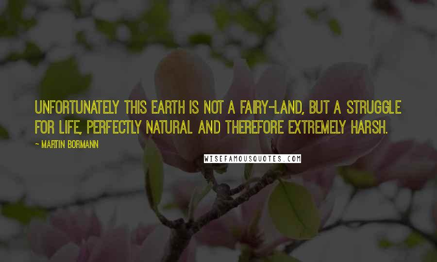 Martin Bormann quotes: Unfortunately this earth is not a fairy-land, but a struggle for life, perfectly natural and therefore extremely harsh.