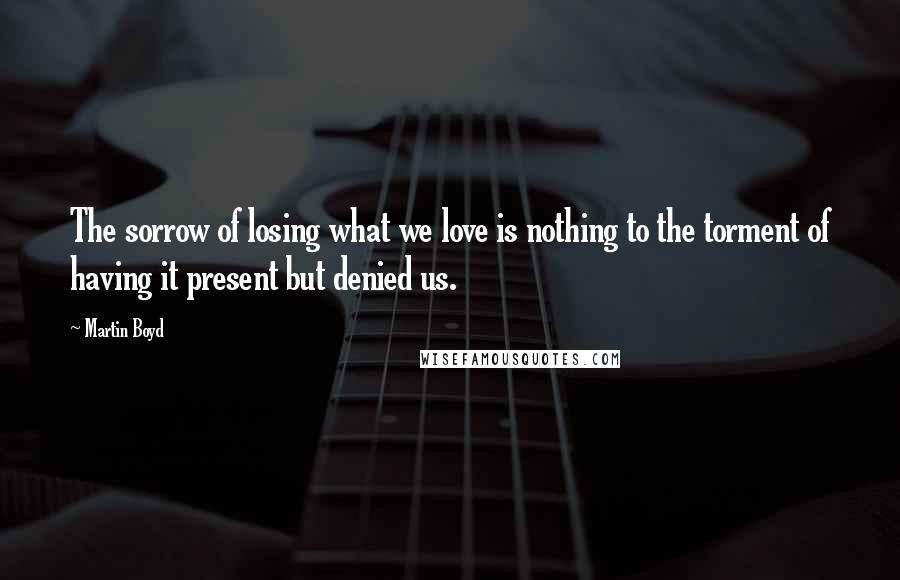 Martin Boyd quotes: The sorrow of losing what we love is nothing to the torment of having it present but denied us.