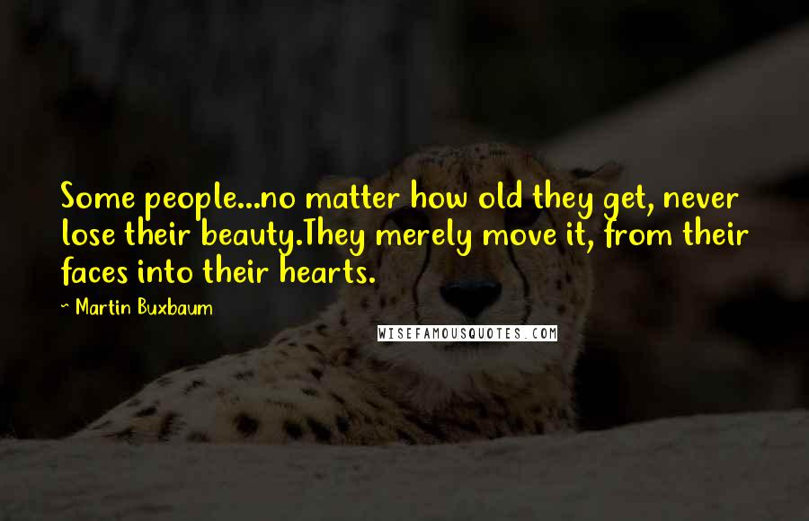 Martin Buxbaum quotes: Some people...no matter how old they get, never lose their beauty.They merely move it, from their faces into their hearts.