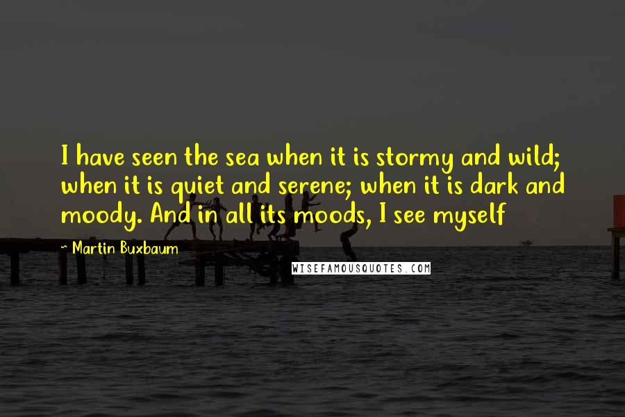 Martin Buxbaum quotes: I have seen the sea when it is stormy and wild; when it is quiet and serene; when it is dark and moody. And in all its moods, I see