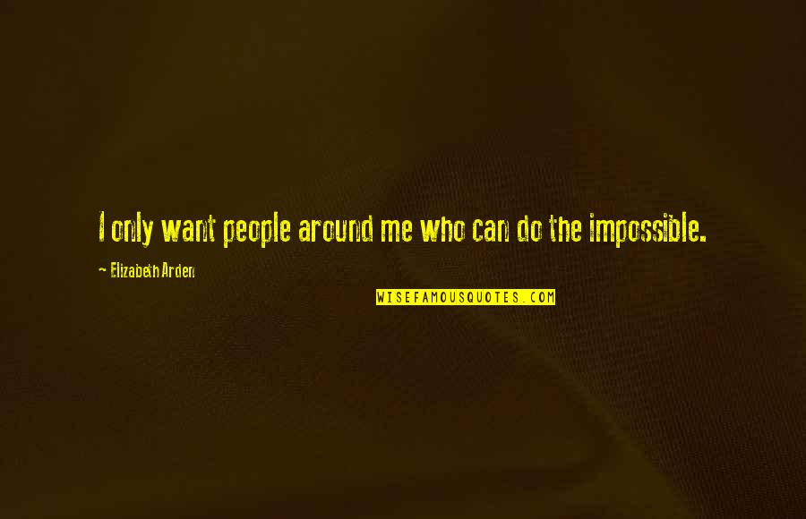 Martin Castillo Quotes By Elizabeth Arden: I only want people around me who can