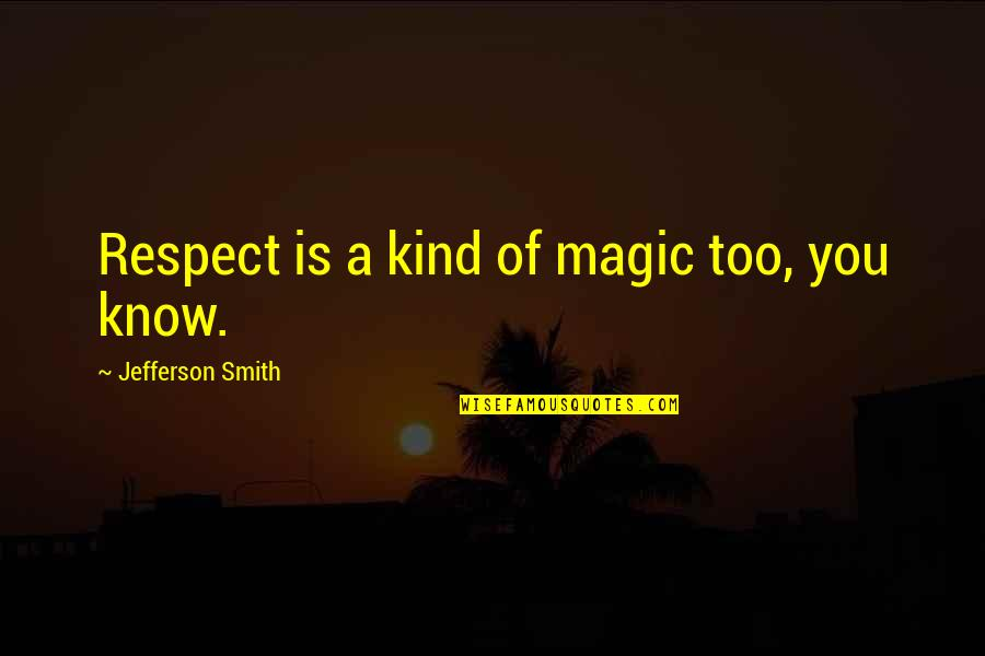 Martin Castillo Quotes By Jefferson Smith: Respect is a kind of magic too, you