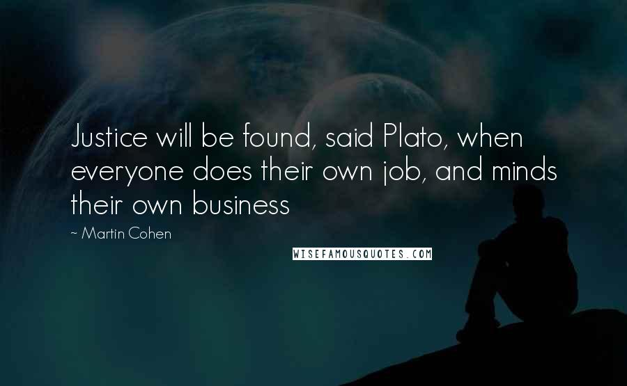 Martin Cohen quotes: Justice will be found, said Plato, when everyone does their own job, and minds their own business
